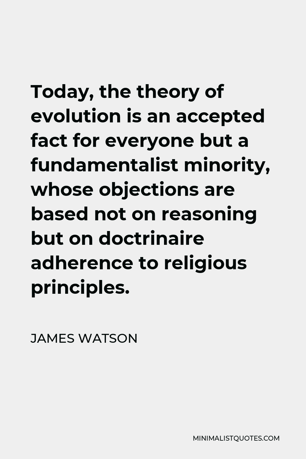 James Watson Quote - Today, the theory of evolution is an accepted fact for everyone but a fundamentalist minority, whose objections are based not on reasoning but on doctrinaire adherence to religious principles.