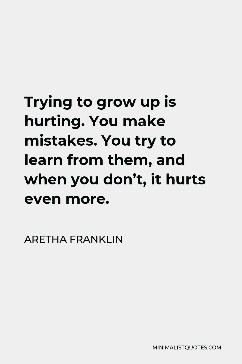 Aretha Franklin Quote - Trying to grow up is hurting. You make mistakes. You try to learn from them, and when you don't, it hurts even more.