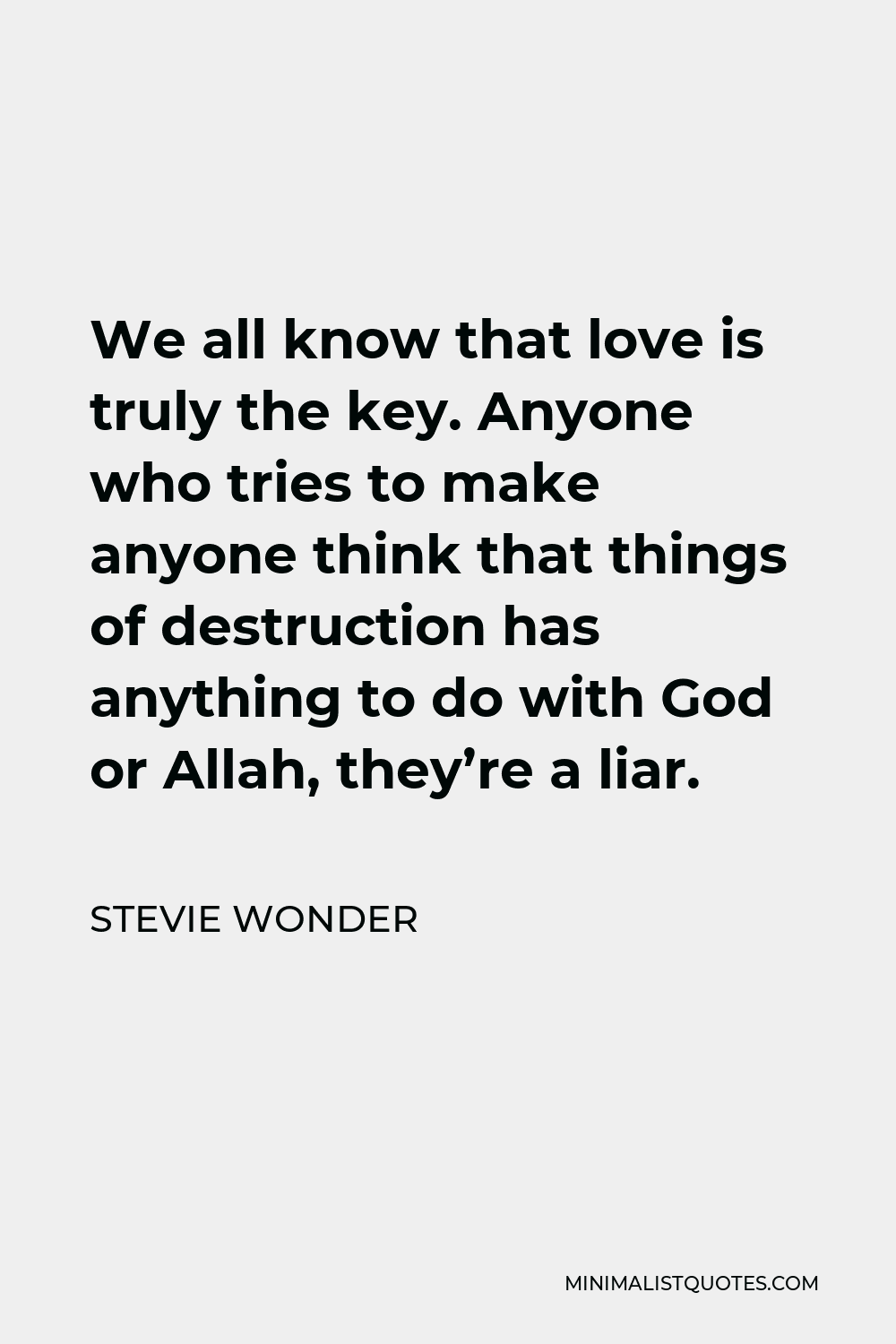 Stevie Wonder Quote - We all know that love is truly the key. Anyone who tries to make anyone think that things of destruction has anything to do with God or Allah, they're a liar.