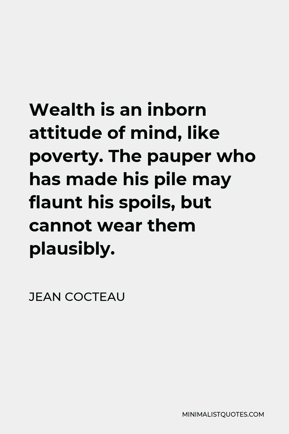 Jean Cocteau Quote - Wealth is an inborn attitude of mind, like poverty. The pauper who has made his pile may flaunt his spoils, but cannot wear them plausibly.