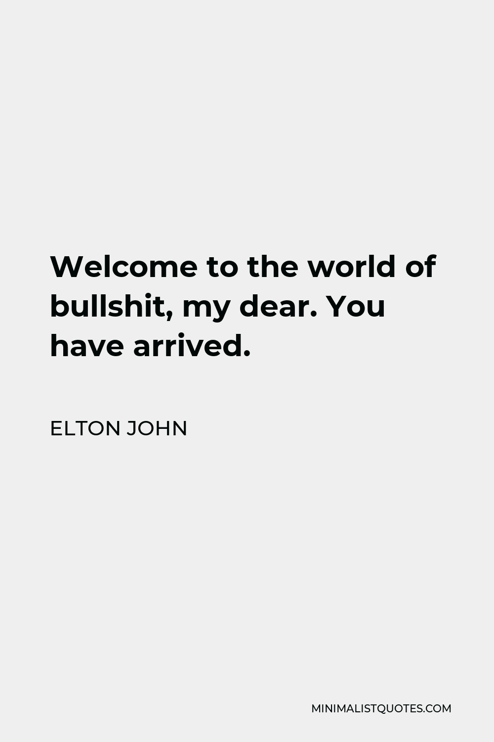 Elton John Quote - Welcome to the world of bullshit, my dear. You have arrived.