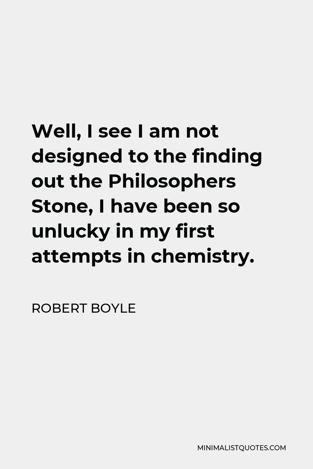 Robert Boyle Quote - Well, I see I am not designed to the finding out the Philosophers Stone, I have been so unlucky in my first attempts in chemistry.