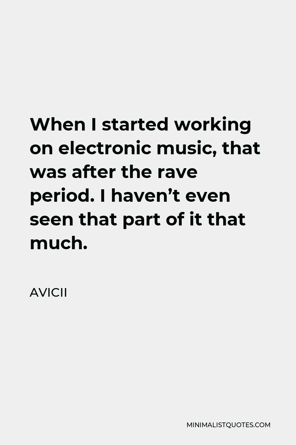 Avicii Quote - When I started working on electronic music, that was after the rave period. I haven't even seen that part of it that much.