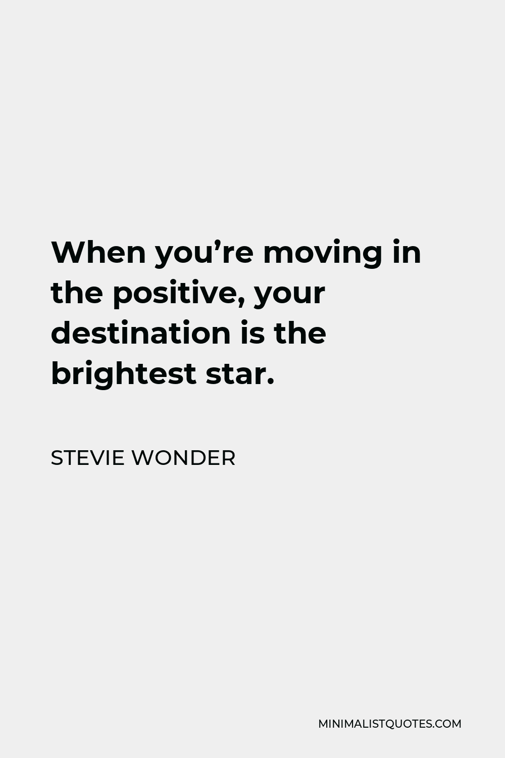 Stevie Wonder Quote - When you're moving in the positive, your destination is the brightest star.
