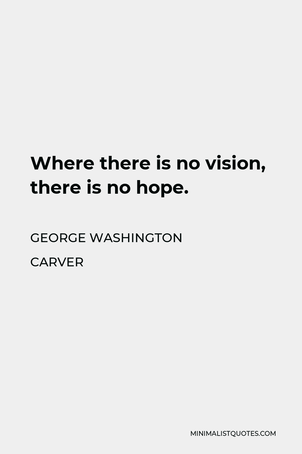 George Washington Carver Quote - Where there is no vision, there is no hope.