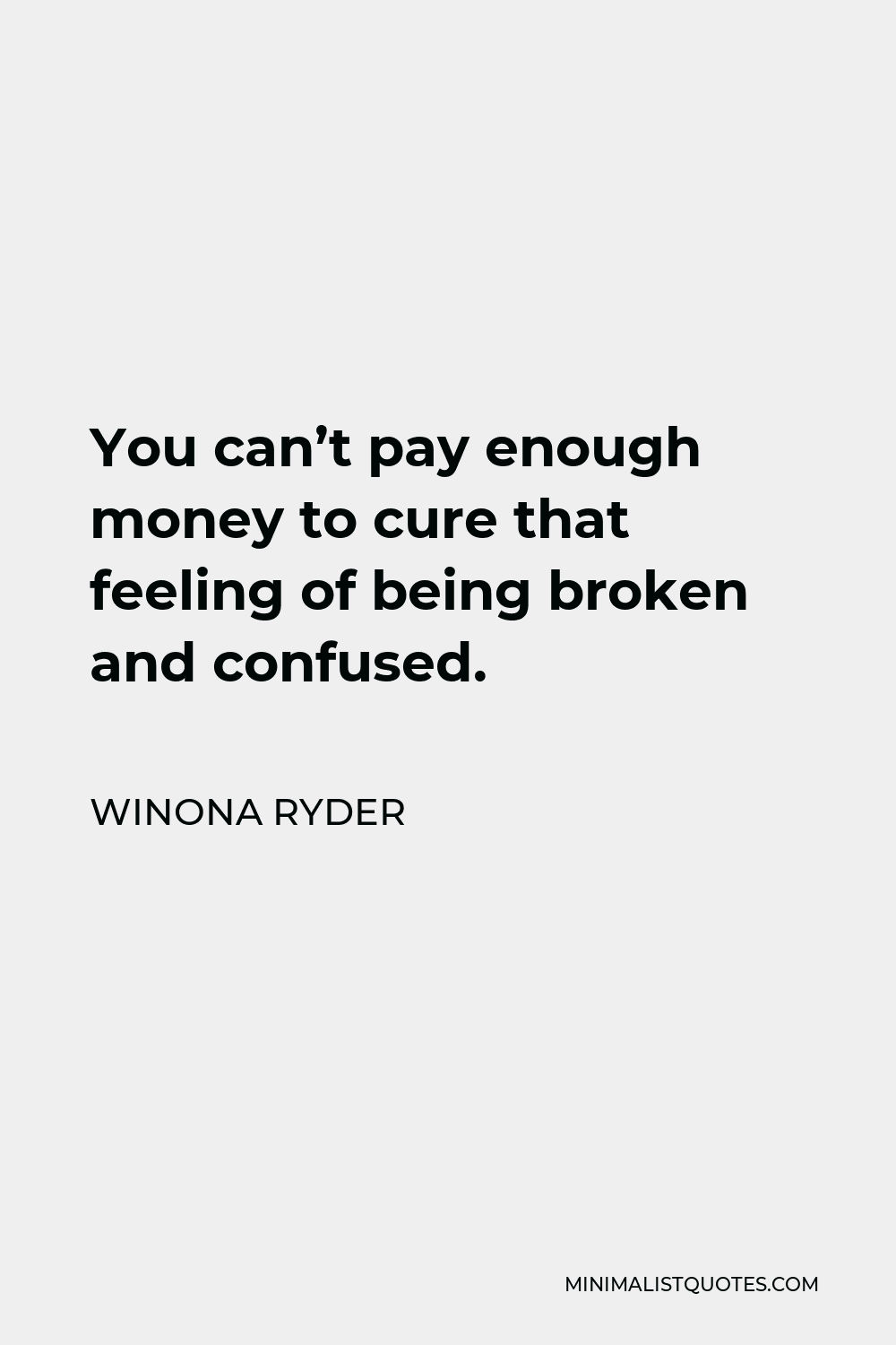Winona Ryder Quote - You can't pay enough money to cure that feeling of being broken and confused.
