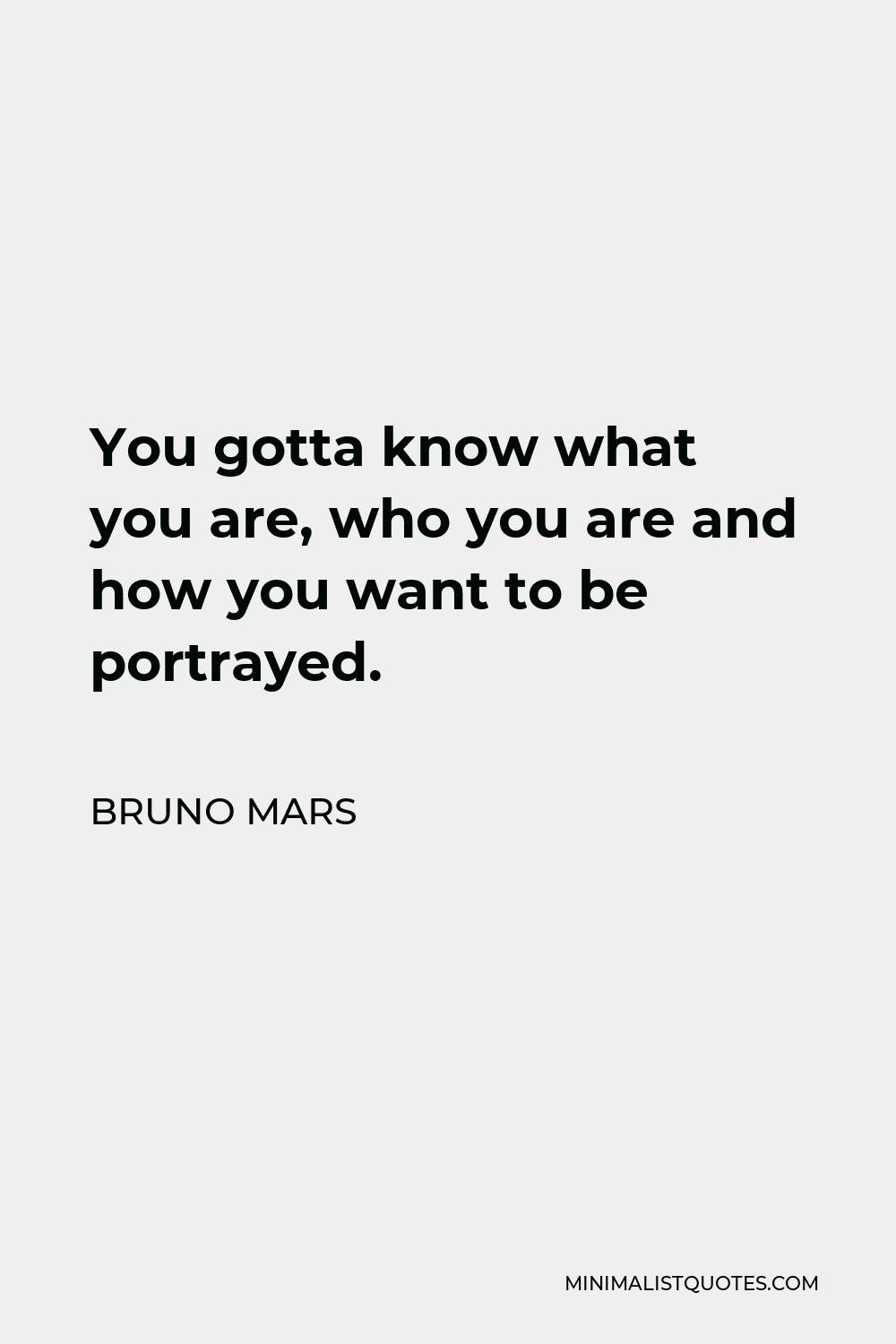 Bruno Mars Quote - You gotta know what you are, who you are and how you want to be portrayed.
