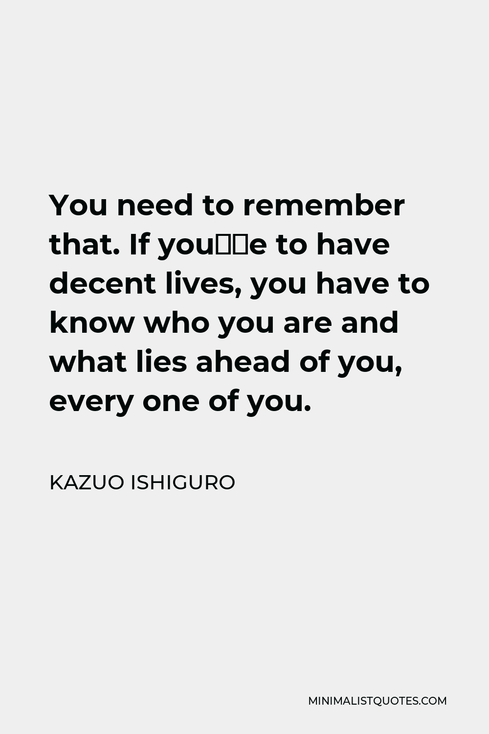 Kazuo Ishiguro Quote - You need to remember that. If you're to have decent lives, you have to know who you are and what lies ahead of you, every one of you.