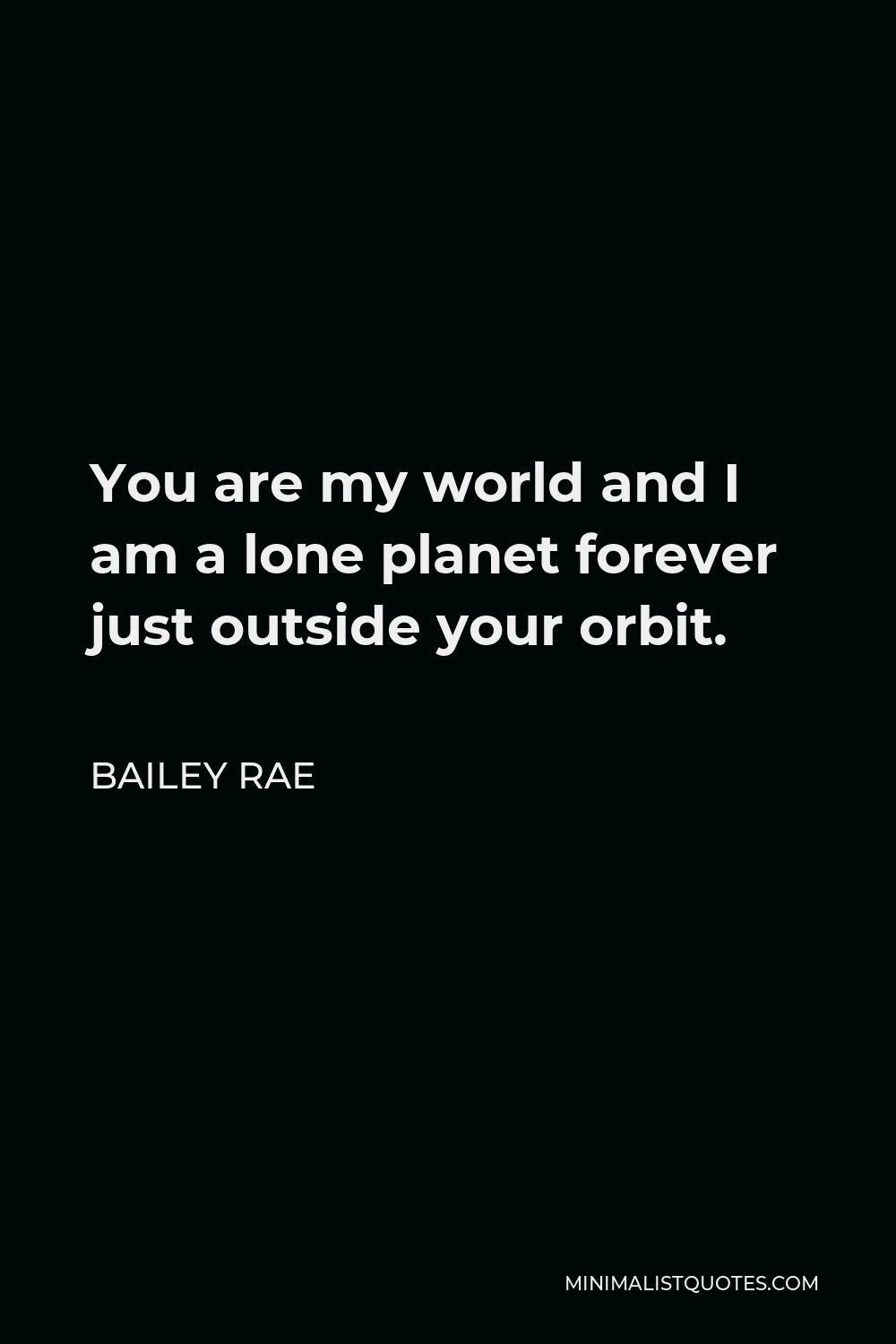 Bailey Rae Quote - You are my world and I am a lone planet forever just outside your orbit.