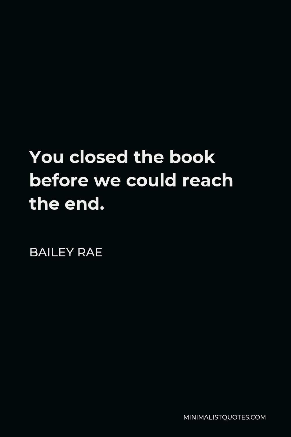 Bailey Rae Quote - You closed the book before we could reach the end.
