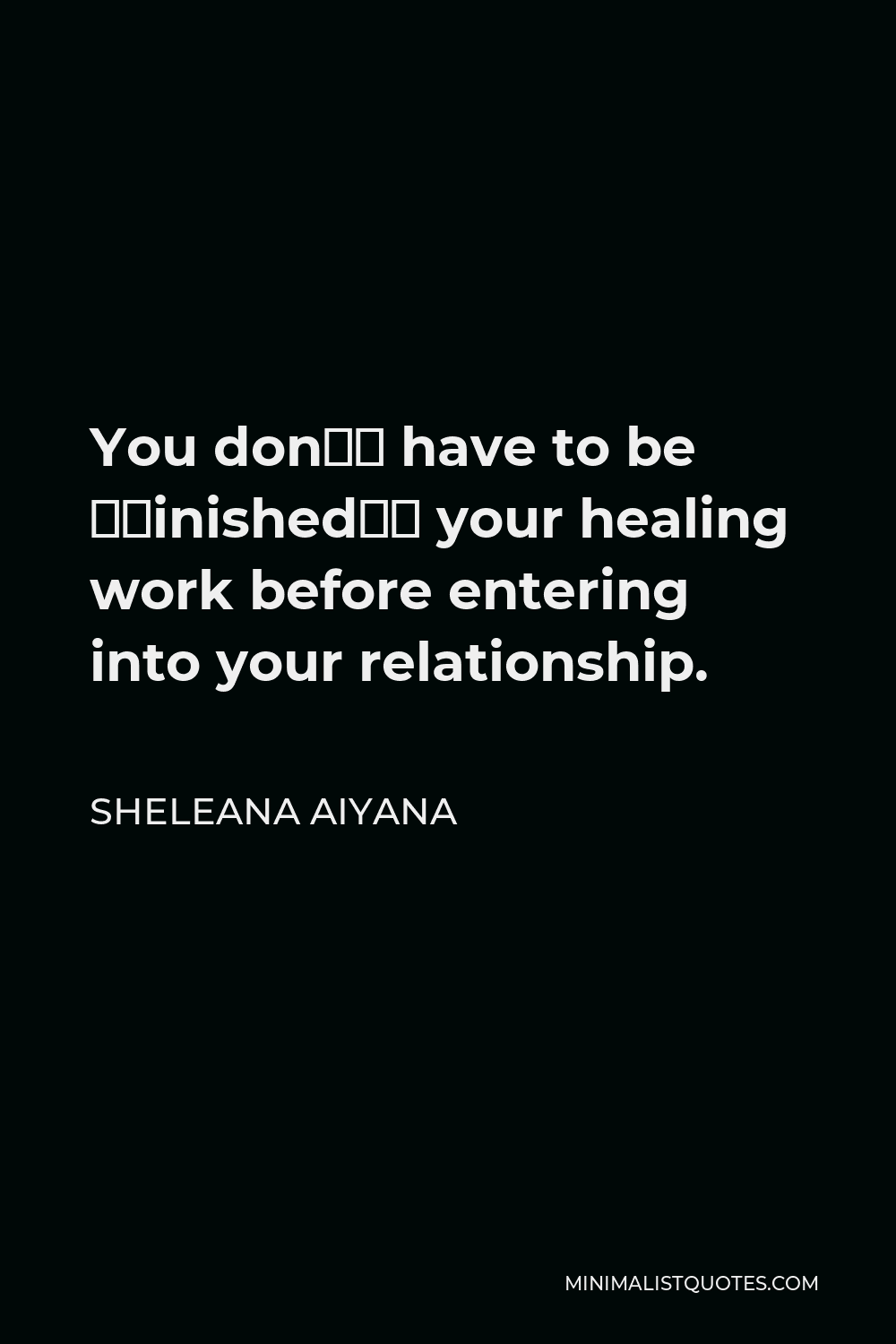 """Sheleana Aiyana Quote - You don't have to be """"finished"""" your healing work before entering into your relationship."""
