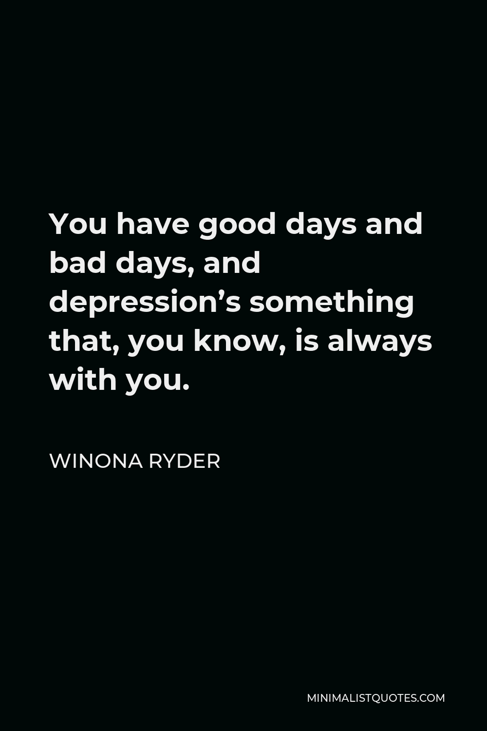Winona Ryder Quote - You have good days and bad days, and depression's something that, you know, is always with you.