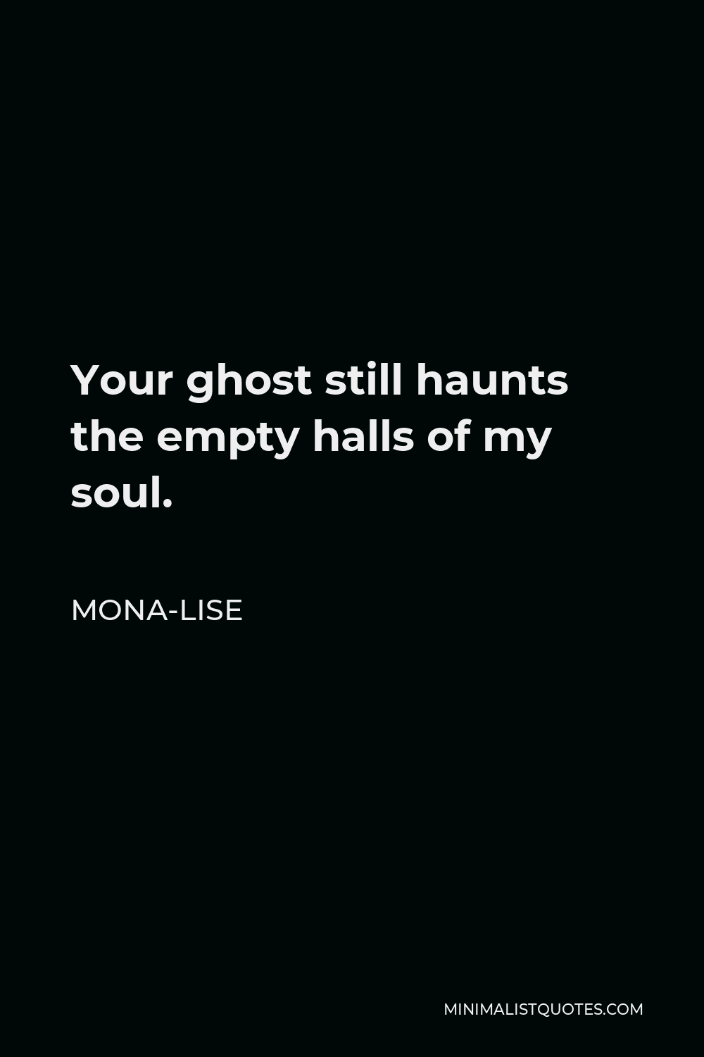 Mona-Lise Quote - Your ghost still haunts the empty halls of my soul.