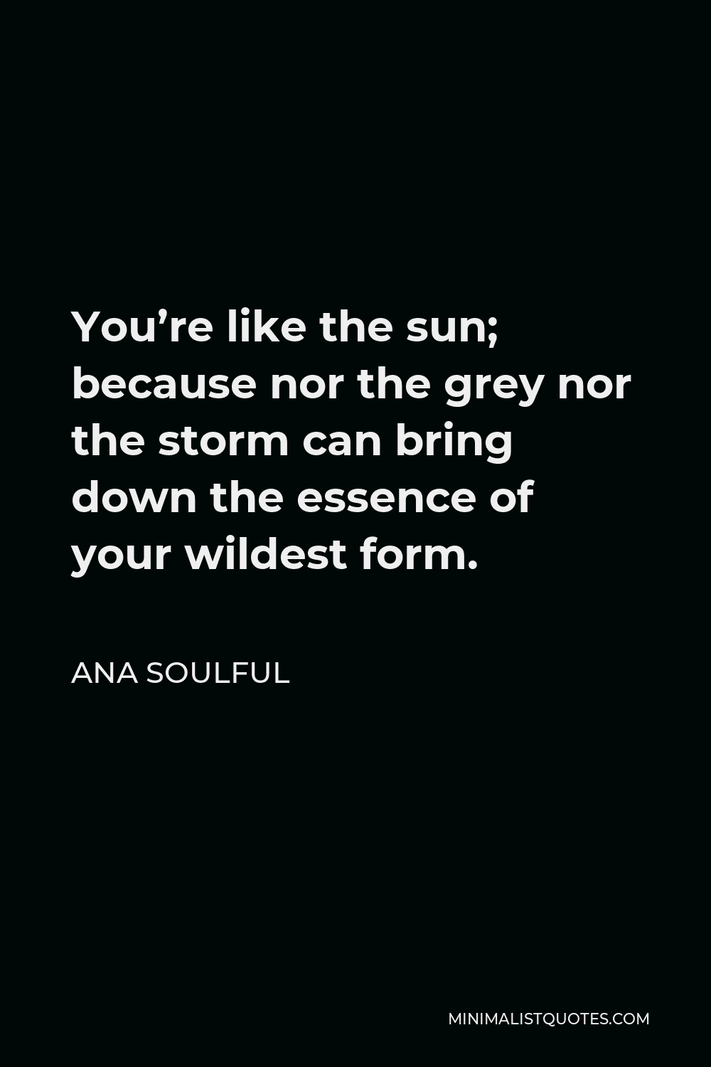 Ana Soulful Quote - You're like the sun; because nor the grey nor the storm can bring down the essence of your wildest form.
