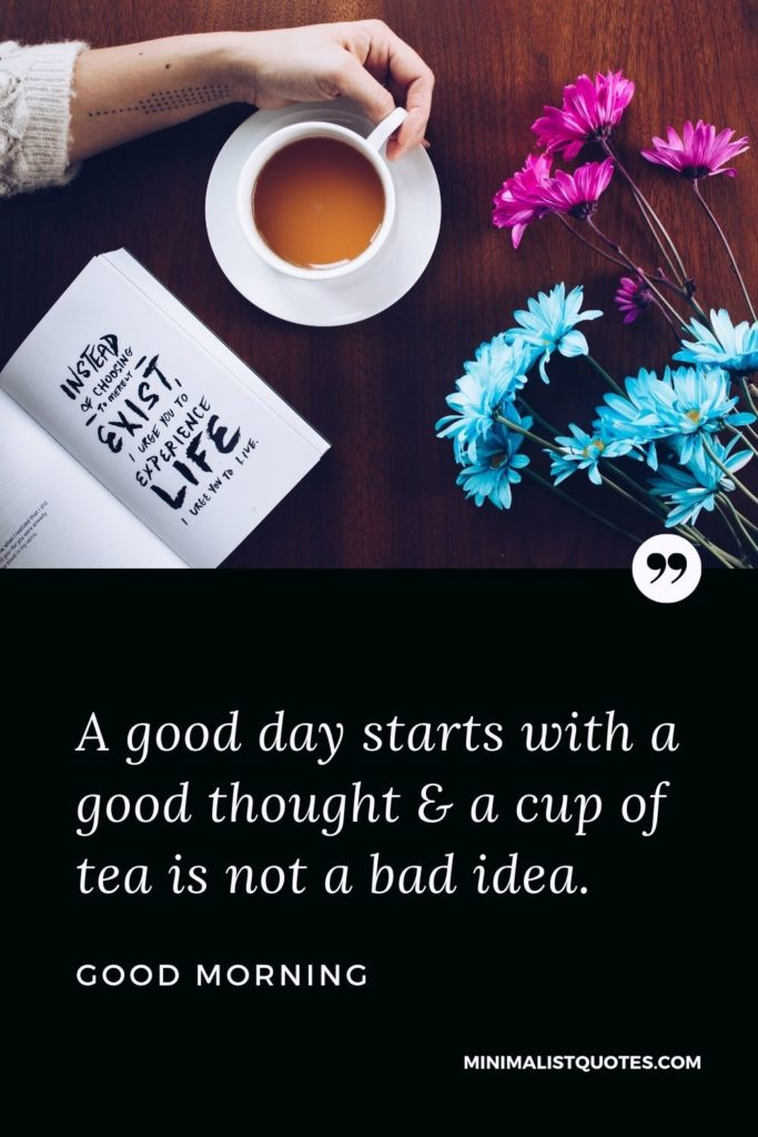 Good Morning Wish & Message With Image: A good day starts with a good thought & a cup of tea is not a bad idea.