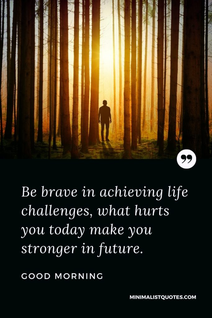 Good Morning Wish & Message With Image: Be brave in achieving life challenges, what hurts you today makes you stronger in the future.