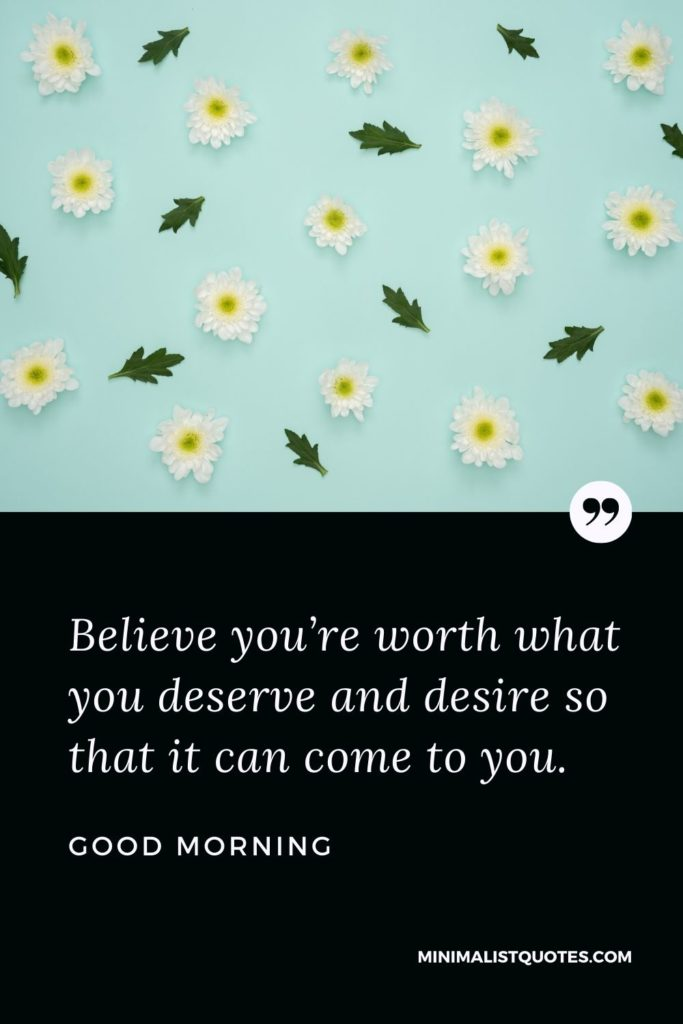 Good Morning Wish & Message With Image: Believe you're worth what you deserve and desire so that it can come to you.