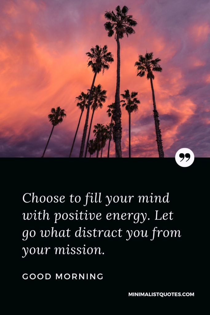 Good Morning Wish & Message With Image: Choose to fill your mind with positive energy. Let go what distract you from your mission.