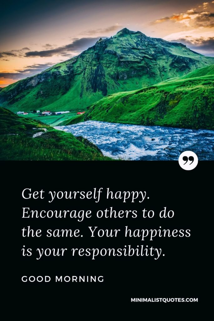 Good Morning Wish & Message With Image: Get yourself happy. Encourage others to do the same.Your happiness is your responsibility.