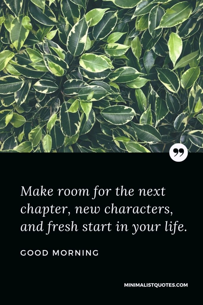 Good Morning Wish & Message With Image: Make room for the next chapter, new characters, and fresh start in your life.