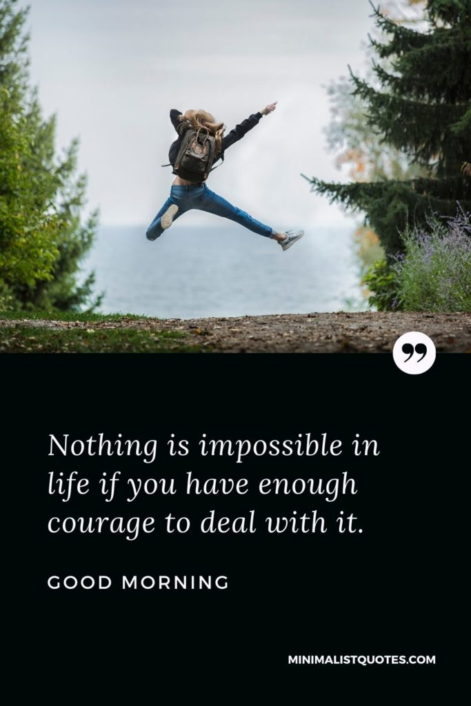 Good Morning Wish & Message With Image: Nothing is impossible in life if you have enough courage to deal with it.