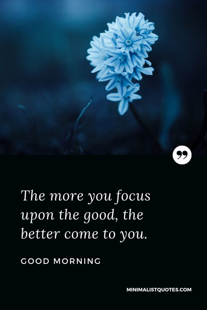 Good Morning Wish & Message: The more you focus upon the good, the better come to you.