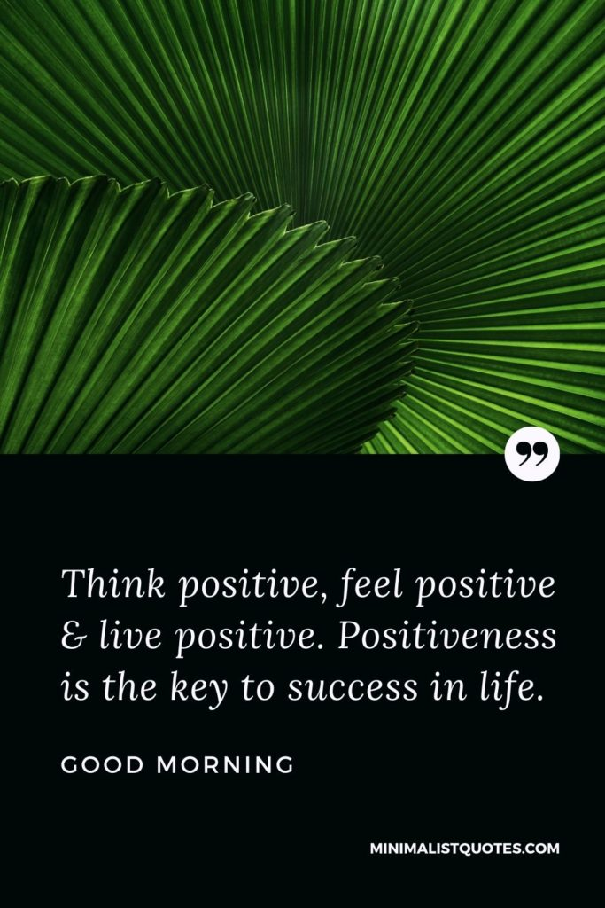 Good Morning Wish & Message With Image: Think positive, feel positive & live positive. Positiveness is the key to success in life.