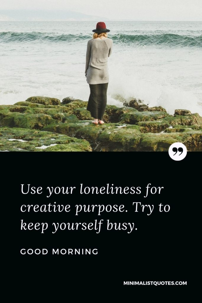 Good Morning Wish & Message With Image: Use your loneliness for creative purpose. Try to keep yourself busy.