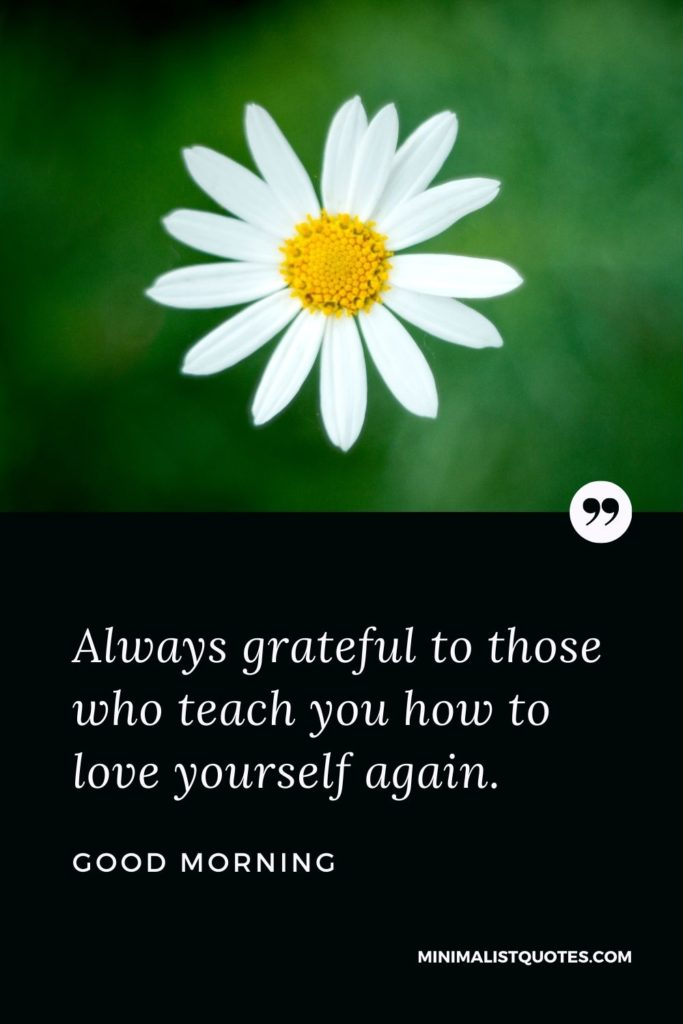 Good Morning Wish & Message With Image: Always gratefulto those who teach you how to love yourself again.