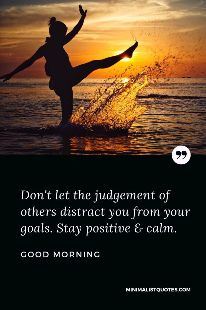 Good Morning Wish & Message With Image: Don't let the judgment of others distract you from your goals. Stay positive & calm.