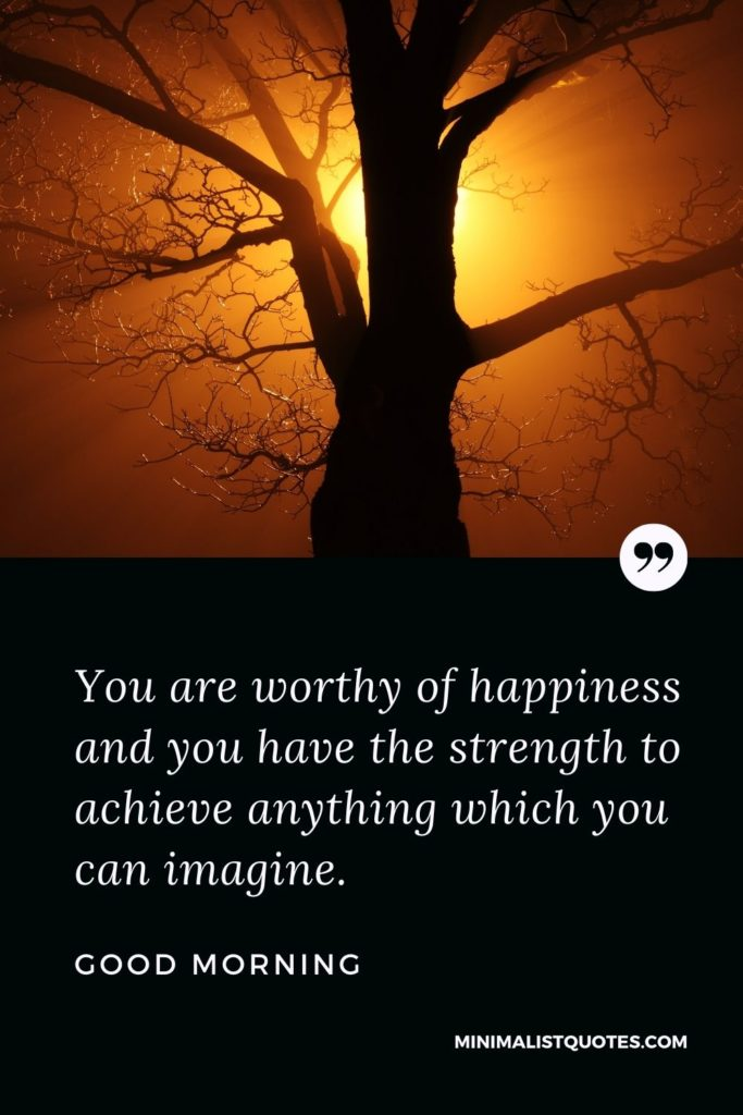 Good Morning Wish & Message With Image: You are worthy of happiness and you have the strength to achieve anything which you can imagine.