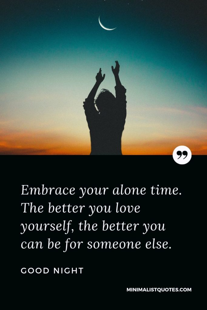 Good Night Wishes - Embrace your alone time. The better you love yourself, the better you can be for someone else.