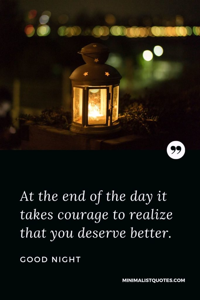 Good Night Wishes - At the end of the day it takes courage to realize that you deserve better.