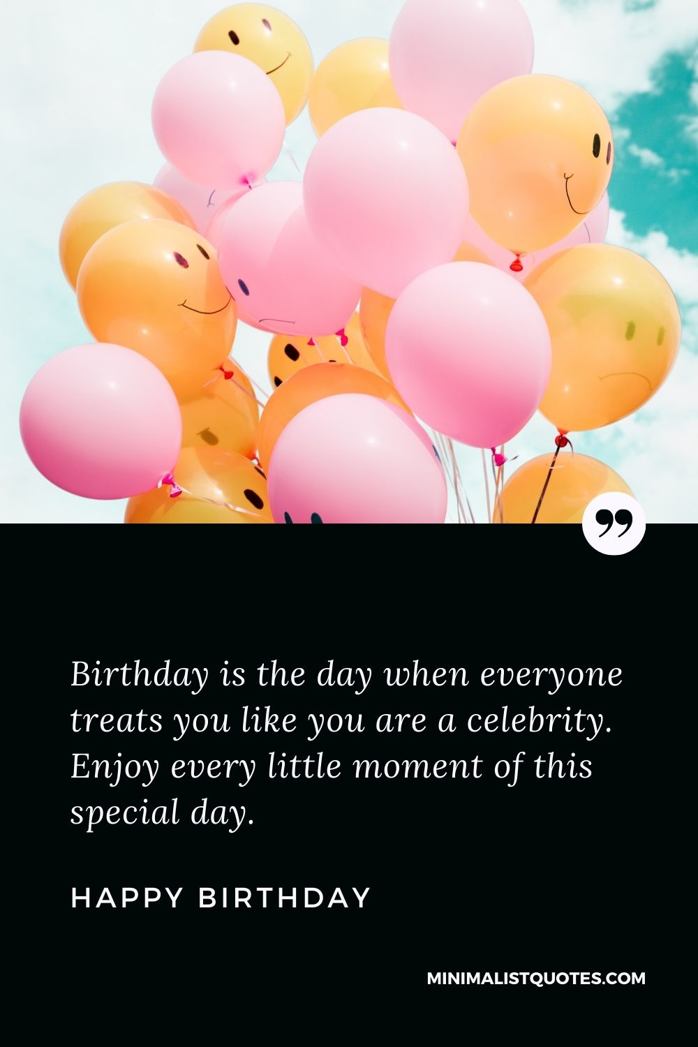 Happy Birthday Wishes - Birthday is the day when everyone treats you like you are a celebrity. Enjoy every little moment of this special day.