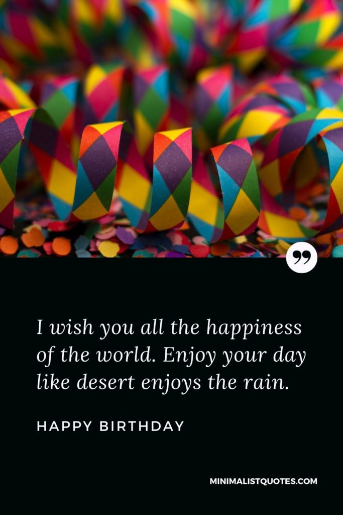 Happy Birthday Wishes - I wish you all the happiness of the world. Enjoy your day like desert enjoys the rain.