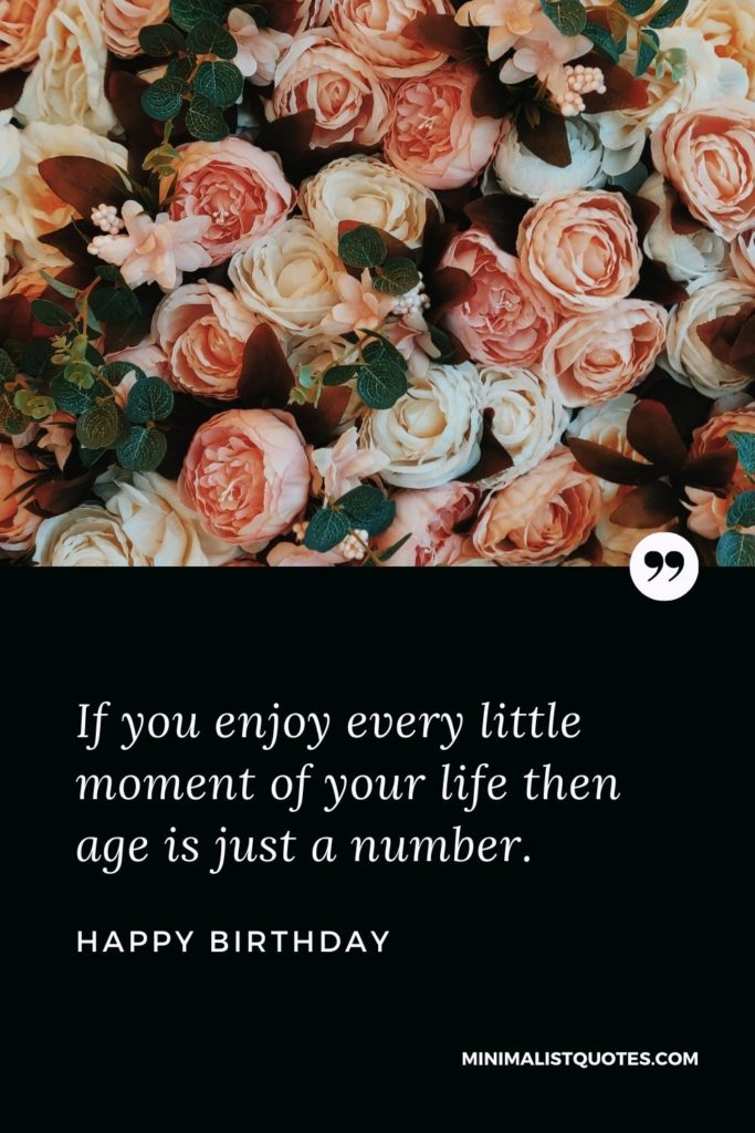 Happy Birthday Wishes - If you enjoy every little moment of your life then age is just a number.