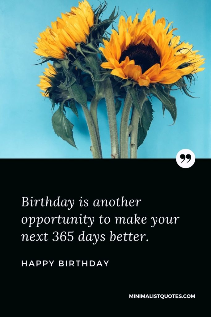 Happy Birthday Wishes - Birthday is another opportunity to make your next 365 days better.
