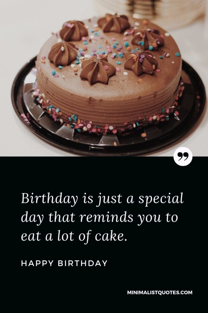 Happy Birthday Wishes - Birthday is just a special day that reminds you to eat a lot of cake.