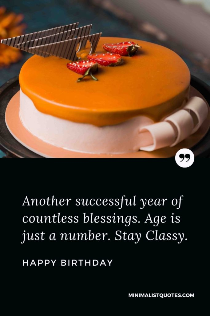Happy Birthday Wishes - Another successful year of countless blessings. Age is just a number. Stay Classy.