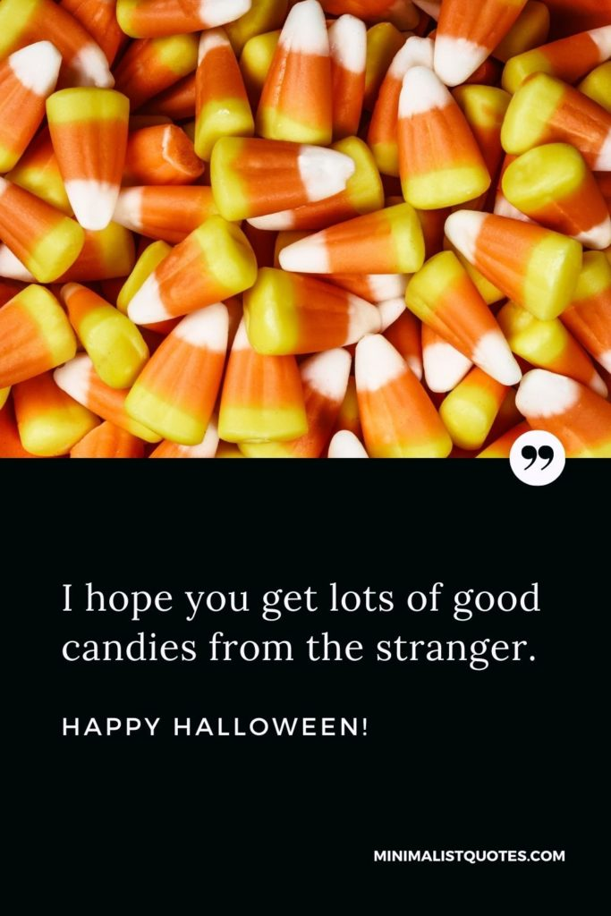 Happy Halloween Wishes - I hope you get lots of good candies from the stranger.