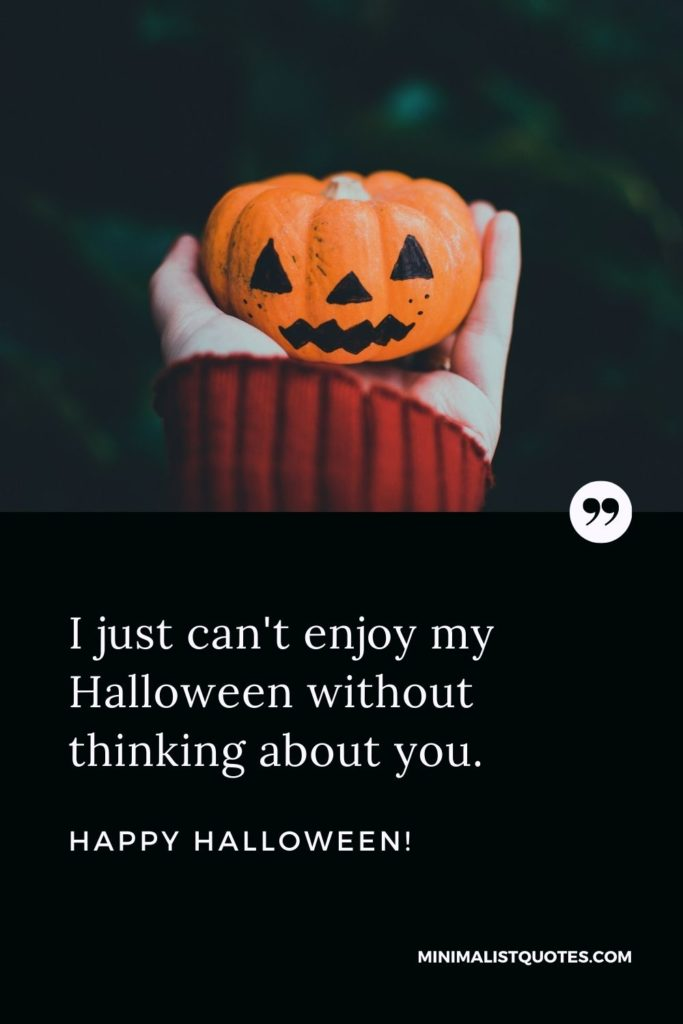 Happy Halloween Wishes - I just can't enjoy my Halloween without thinking about you. Happy Halloween!