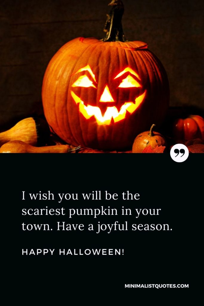 Happy Halloween Wishes - I wish you will be the scariest pumpkin in your town. Have a joyful season.