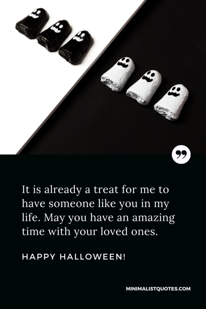 Happy Halloween Wishes - It is already a treat for me to have someone like you in my life. May you have an amazing time with your loved ones.