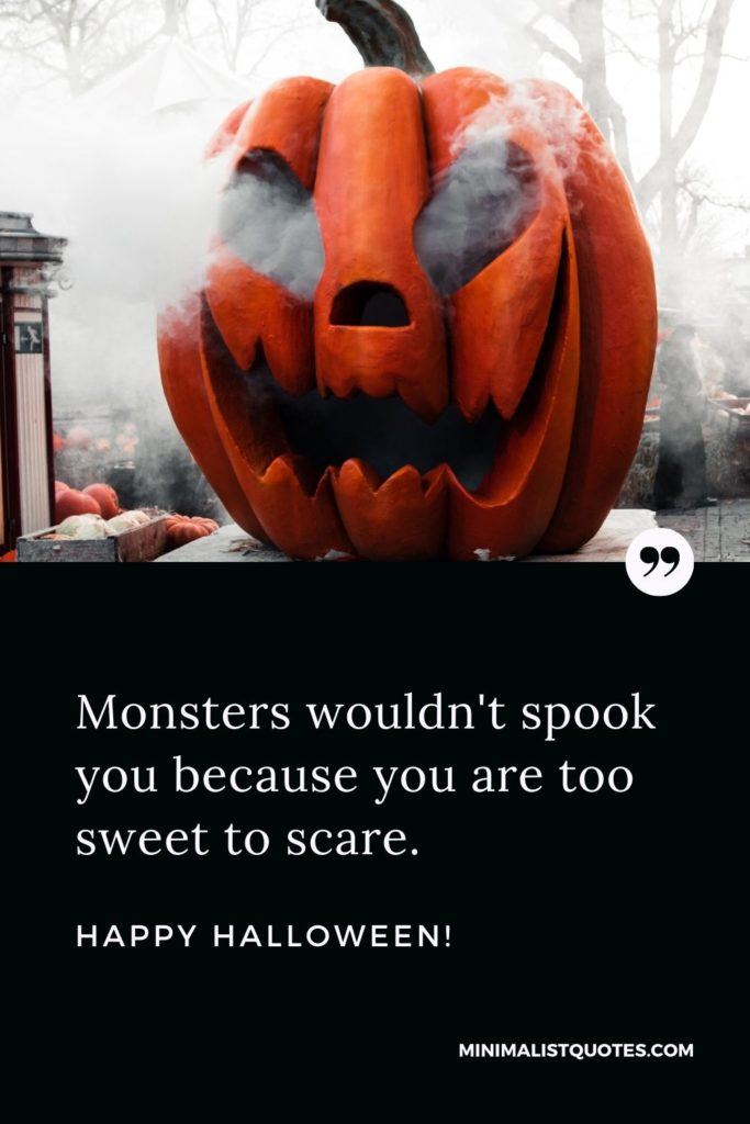 Happy Halloween Wishes - Monsters wouldn't spook you because you are too sweet to scare.