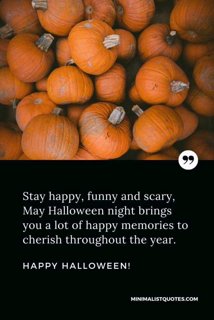 Happy Halloween Wishes - Stay happy, funny and scary, May Halloween night brings you a lot of happy memories to cherish throughout the year.