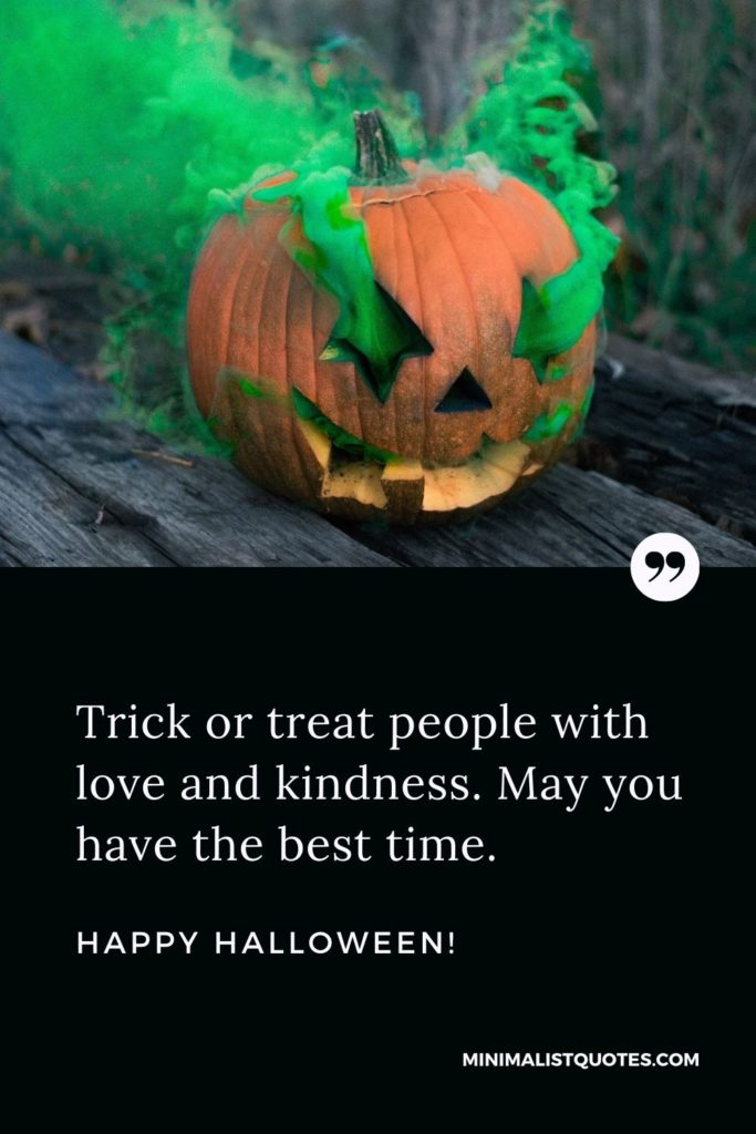 Happy Halloween Wishes - Trick or treat people with love and kindness. May you have the best time.