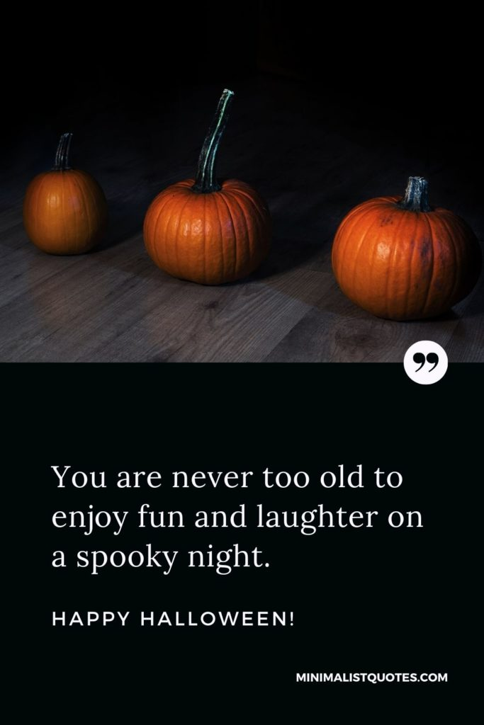 Happy Halloween Wishes - You are never too old to enjoy fun and laughter on a spooky night.