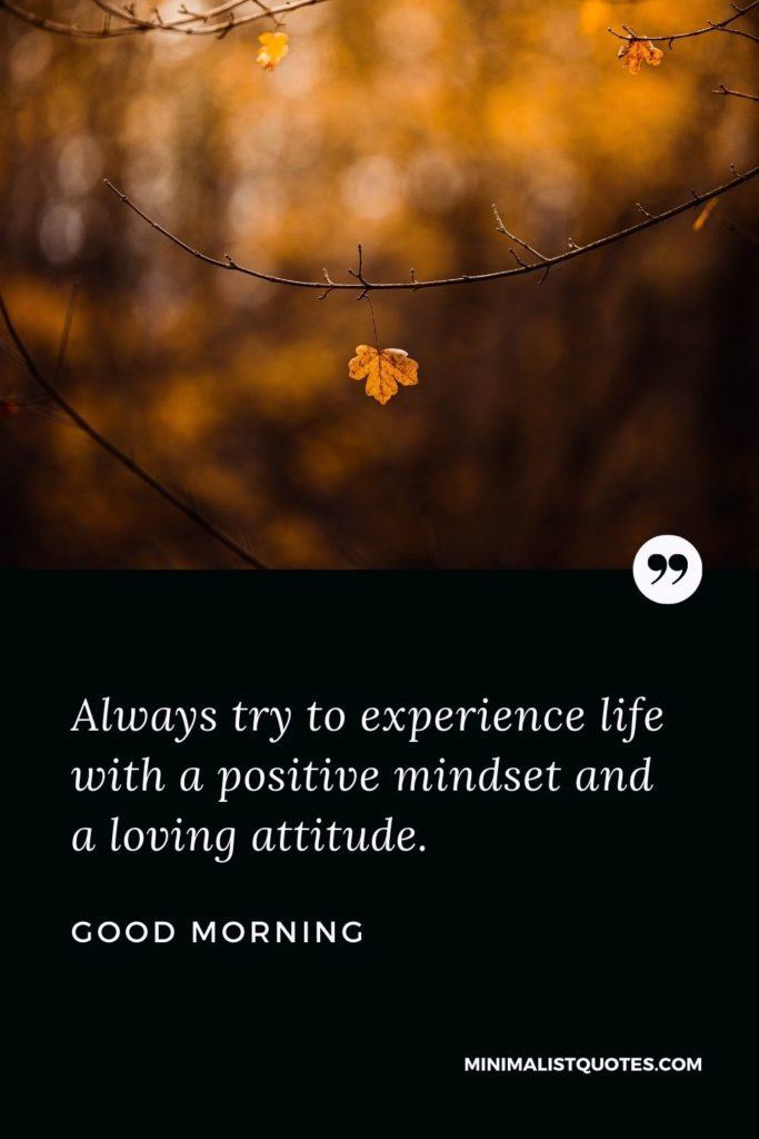 Good Morning Wish & Message With Image: Alwaystry to experience life with a positive mindset and a loving attitude.