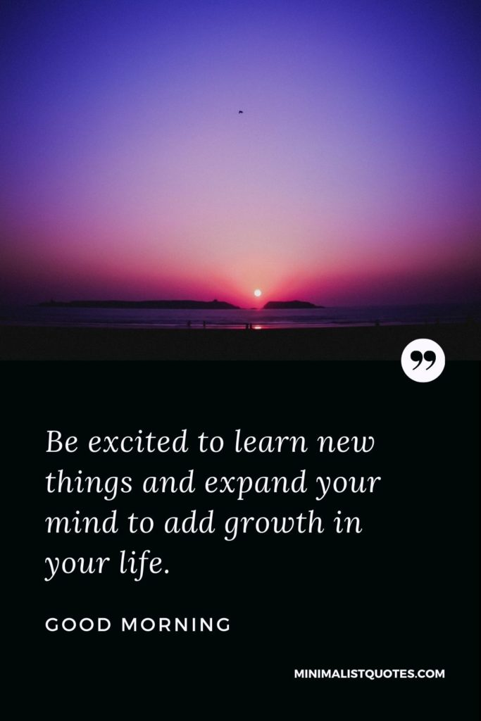 Good Morning Wish & Message With Image: Be excited to learn new things and expand your mind to add growthin your life.