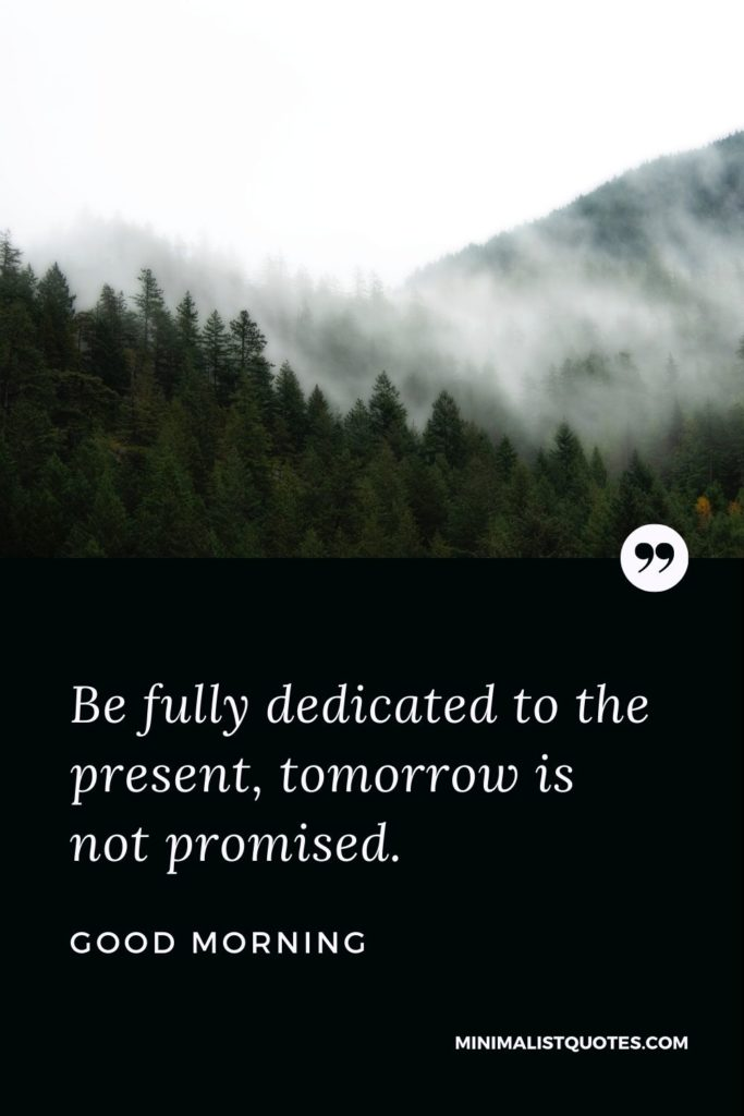 Good Morning Wish & Message With Image: Be fully dedicated to the present, tomorrow is not promised.
